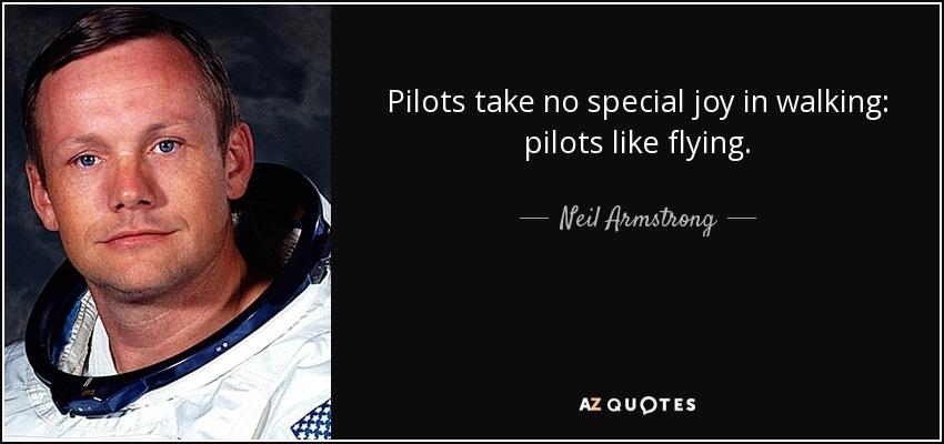 Pilots take no special joy in walking: pilots like flying. - Neil Armstrong