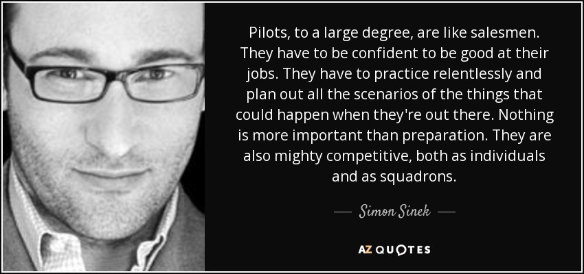 Pilots, to a large degree, are like salesmen. They have to be confident to be good at their jobs. They have to practice relentlessly and plan out all the scenarios of the things that could happen when they're out there. Nothing is more important than preparation. They are also mighty competitive, both as individuals and as squadrons. - Simon Sinek