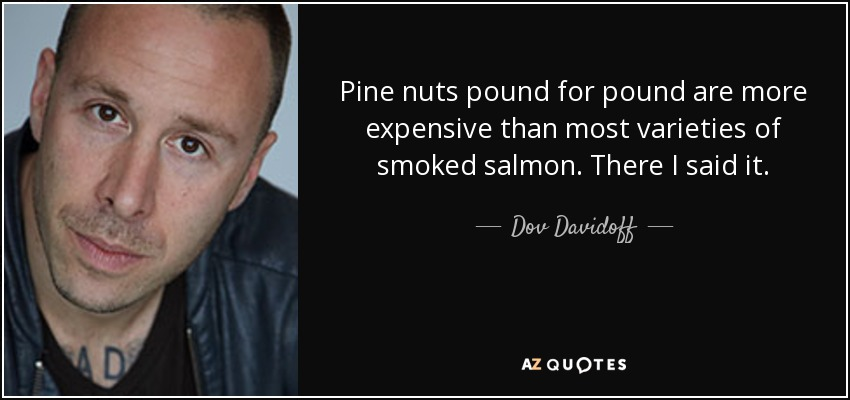 Pine nuts pound for pound are more expensive than most varieties of smoked salmon. There I said it. - Dov Davidoff