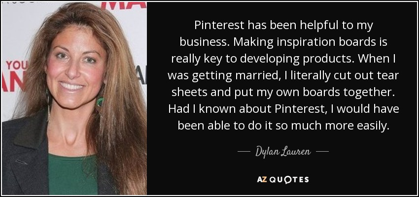 Pinterest has been helpful to my business. Making inspiration boards is really key to developing products. When I was getting married, I literally cut out tear sheets and put my own boards together. Had I known about Pinterest, I would have been able to do it so much more easily. - Dylan Lauren