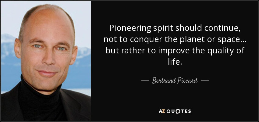Pioneering spirit should continue, not to conquer the planet or space ... but rather to improve the quality of life. - Bertrand Piccard