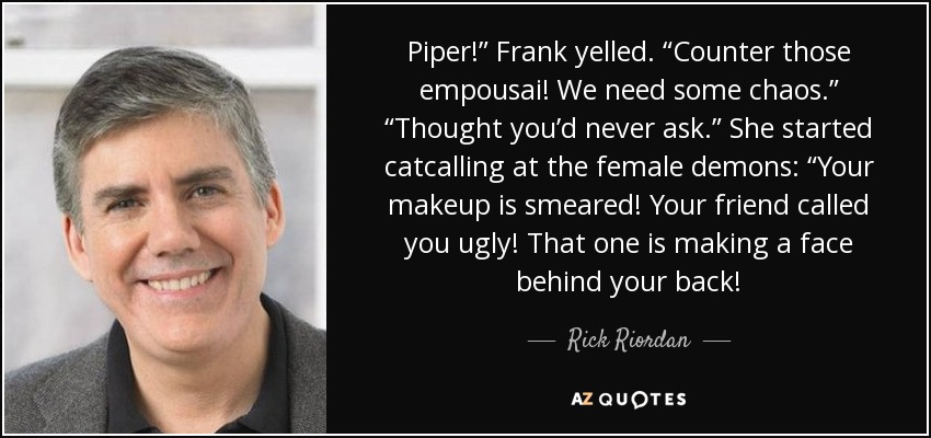 """Piper!"""" Frank yelled. """"Counter those empousai! We need some chaos."""" """"Thought you'd never ask."""" She started catcalling at the female demons: """"Your makeup is smeared! Your friend called you ugly! That one is making a face behind your back! - Rick Riordan"""