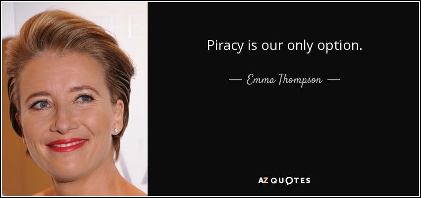 Piracy is our only option. - Emma Thompson