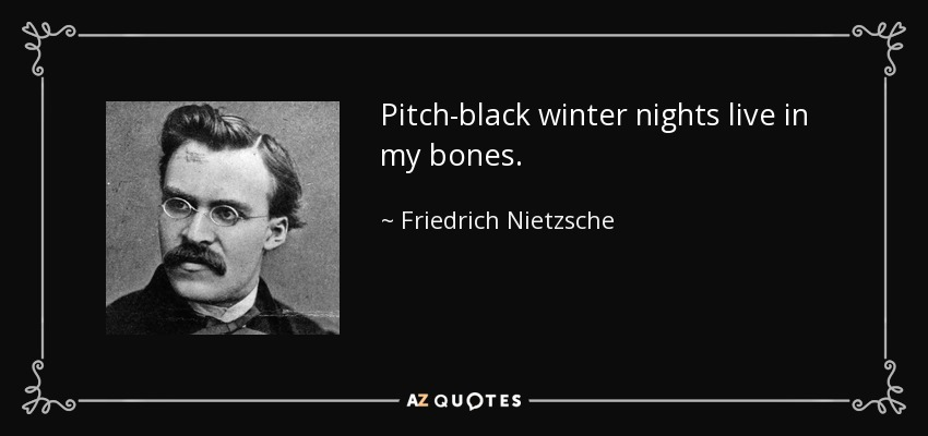 Pitch-black winter nights live in my bones. - Friedrich Nietzsche