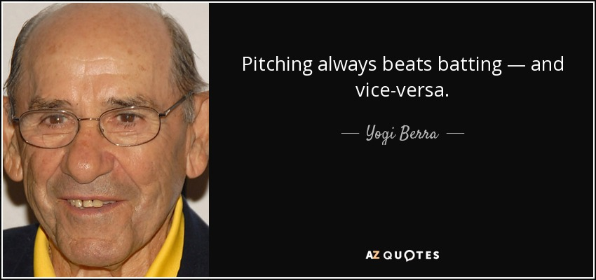 Pitching always beats batting — and vice-versa. - Yogi Berra