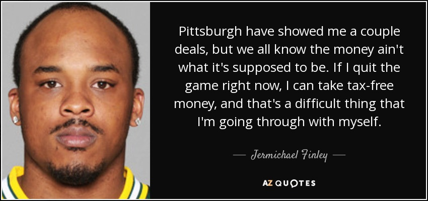 Pittsburgh have showed me a couple deals, but we all know the money ain't what it's supposed to be. If I quit the game right now, I can take tax-free money, and that's a difficult thing that I'm going through with myself. - Jermichael Finley