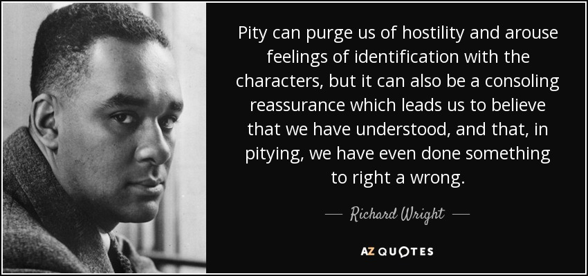 Pity can purge us of hostility and arouse feelings of identification with the characters, but it can also be a consoling reassurance which leads us to believe that we have understood, and that, in pitying, we have even done something to right a wrong. - Richard Wright