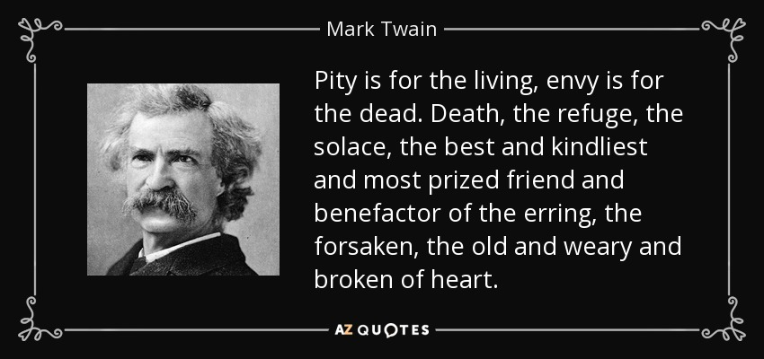 Pity is for the living, envy is for the dead. Death, the refuge, the solace, the best and kindliest and most prized friend and benefactor of the erring, the forsaken, the old and weary and broken of heart. - Mark Twain
