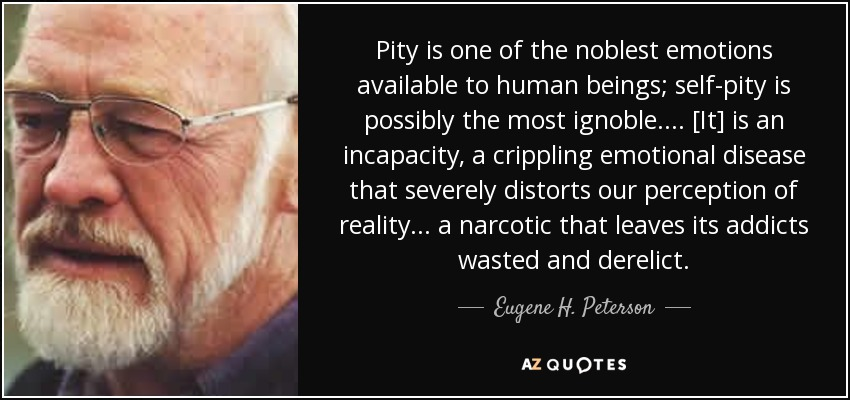 Pity is one of the noblest emotions available to human beings; self-pity is possibly the most ignoble . . . . [It] is an incapacity, a crippling emotional disease that severely distorts our perception of reality . . . a narcotic that leaves its addicts wasted and derelict. - Eugene H. Peterson