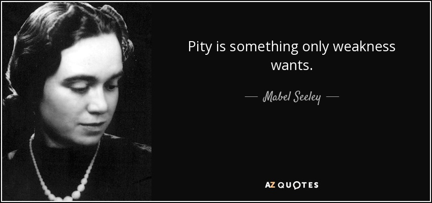 Pity is something only weakness wants. - Mabel Seeley