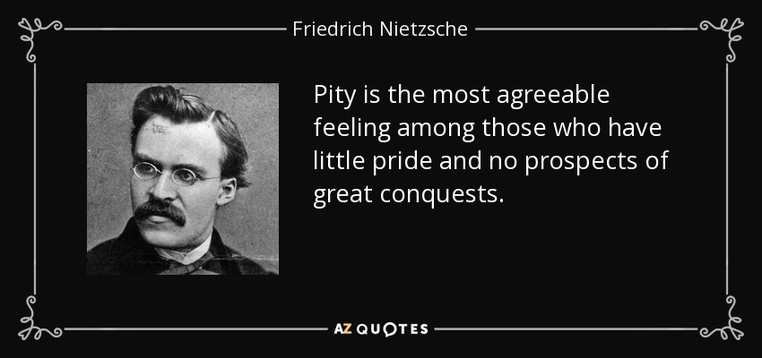 Pity is the most agreeable feeling among those who have little pride and no prospects of great conquests. - Friedrich Nietzsche