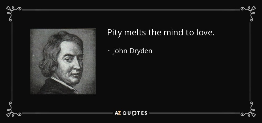 Pity melts the mind to love. - John Dryden