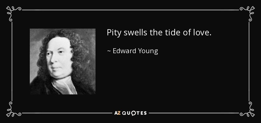 Pity swells the tide of love. - Edward Young