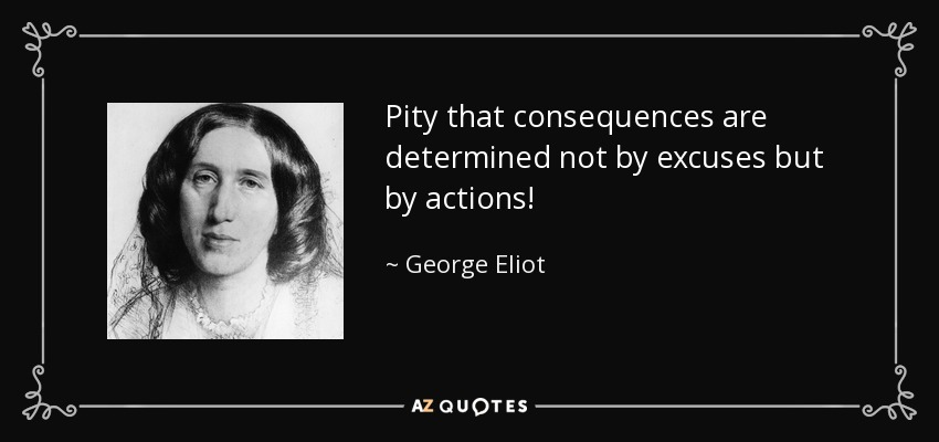 Pity that consequences are determined not by excuses but by actions! - George Eliot