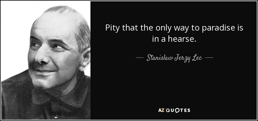 Pity that the only way to paradise is in a hearse. - Stanislaw Jerzy Lec