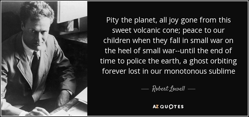 Pity the planet, all joy gone from this sweet volcanic cone; peace to our children when they fall in small war on the heel of small war--until the end of time to police the earth, a ghost orbiting forever lost in our monotonous sublime - Robert Lowell