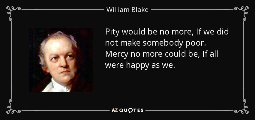 Pity would be no more, If we did not make somebody poor. Mercy no more could be, If all were happy as we. - William Blake