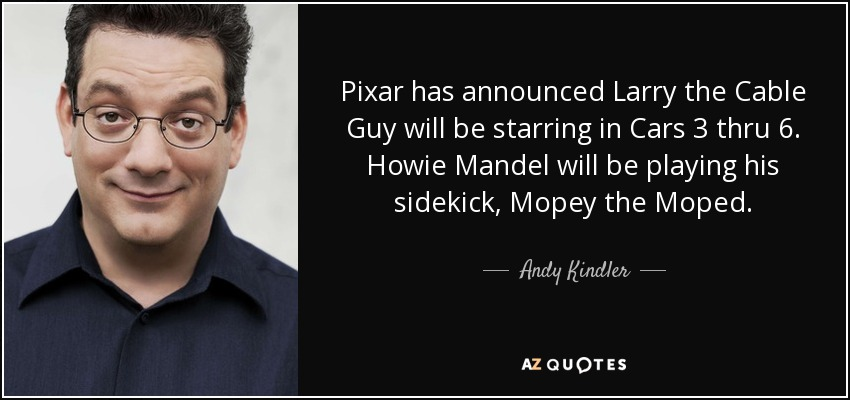 Pixar has announced Larry the Cable Guy will be starring in Cars 3 thru 6. Howie Mandel will be playing his sidekick, Mopey the Moped. - Andy Kindler