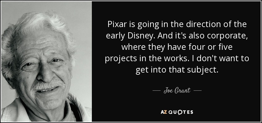 Pixar is going in the direction of the early Disney. And it's also corporate, where they have four or five projects in the works. I don't want to get into that subject. - Joe Grant