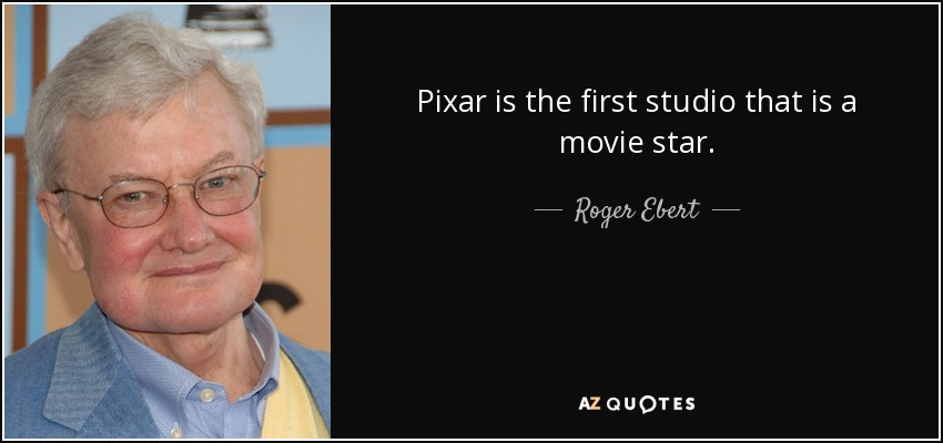 Pixar is the first studio that is a movie star. - Roger Ebert