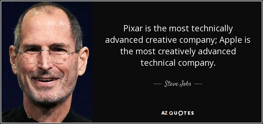 Pixar is the most technically advanced creative company; Apple is the most creatively advanced technical company. - Steve Jobs