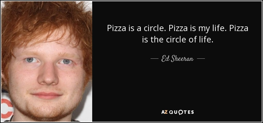 Pizza is a circle. Pizza is my life. Pizza is the circle of life. - Ed Sheeran