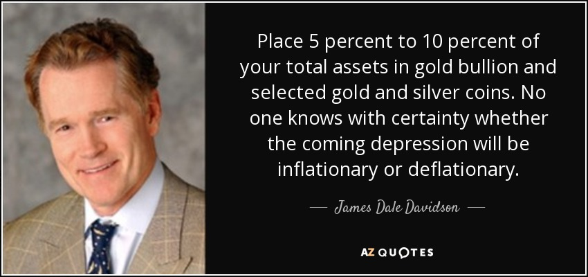 Place 5 percent to 10 percent of your total assets in gold bullion and selected gold and silver coins. No one knows with certainty whether the coming depression will be inflationary or deflationary. - James Dale Davidson