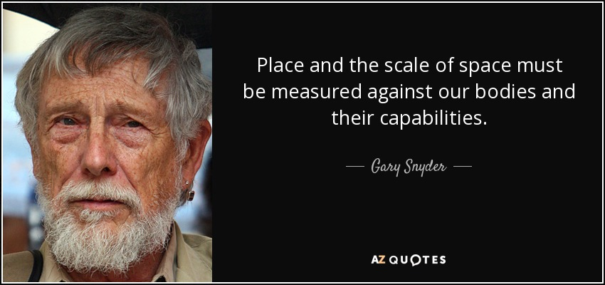 Place and the scale of space must be measured against our bodies and their capabilities. - Gary Snyder