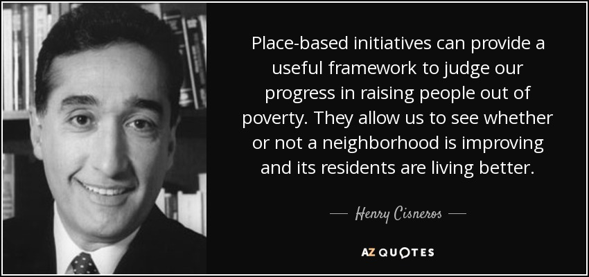Place-based initiatives can provide a useful framework to judge our progress in raising people out of poverty. They allow us to see whether or not a neighborhood is improving and its residents are living better. - Henry Cisneros