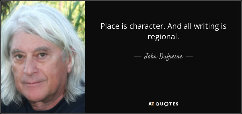 Place is character. And all writing is regional. - John Dufresne