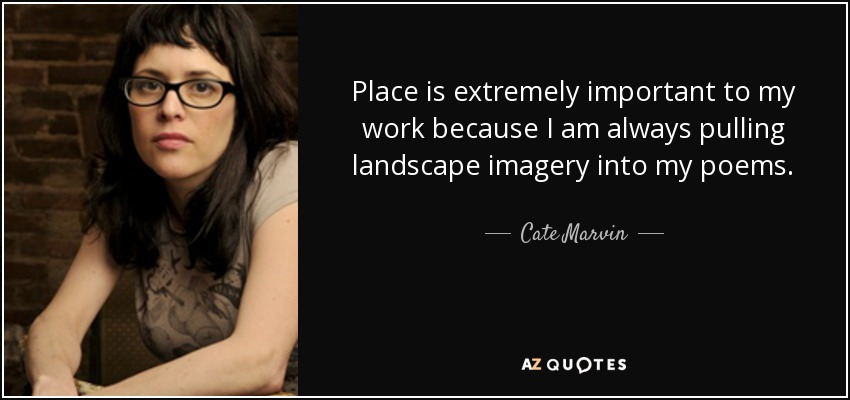 Place is extremely important to my work because I am always pulling landscape imagery into my poems. - Cate Marvin