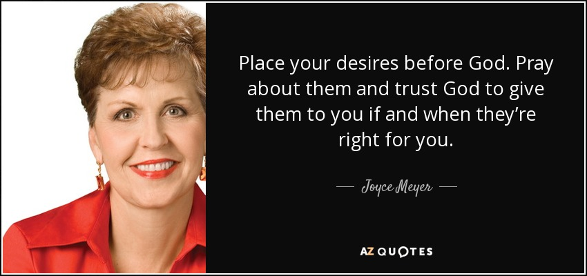 Place your desires before God. Pray about them and trust God to give them to you if and when they're right for you. - Joyce Meyer