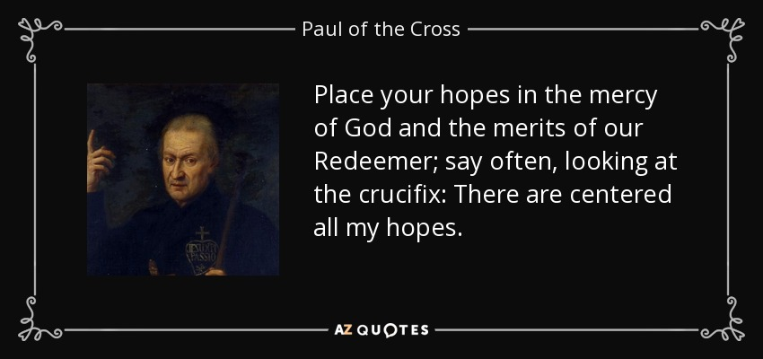 Place your hopes in the mercy of God and the merits of our Redeemer; say often, looking at the crucifix: There are centered all my hopes. - Paul of the Cross