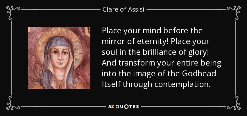Place your mind before the mirror of eternity! Place your soul in the brilliance of glory! And transform your entire being into the image of the Godhead Itself through contemplation. - Clare of Assisi