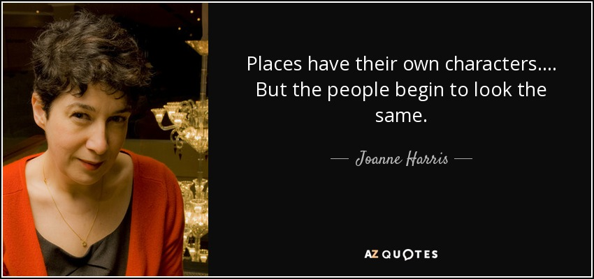 Places have their own characters. . . . But the people begin to look the same. - Joanne Harris
