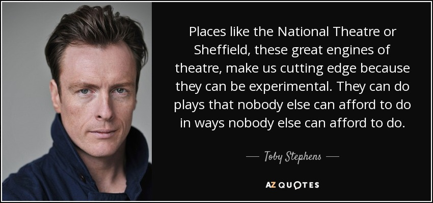 Places like the National Theatre or Sheffield, these great engines of theatre, make us cutting edge because they can be experimental. They can do plays that nobody else can afford to do in ways nobody else can afford to do. - Toby Stephens