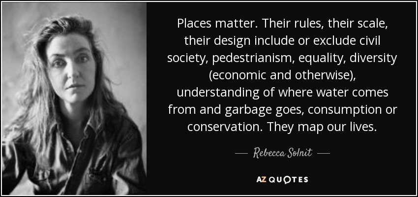 Places matter. Their rules, their scale, their design include or exclude civil society, pedestrianism, equality, diversity (economic and otherwise), understanding of where water comes from and garbage goes, consumption or conservation. They map our lives. - Rebecca Solnit