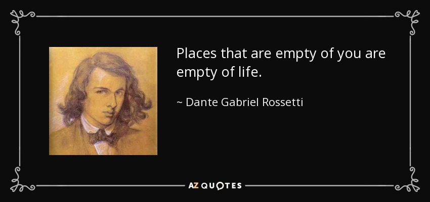 Places that are empty of you are empty of life. - Dante Gabriel Rossetti