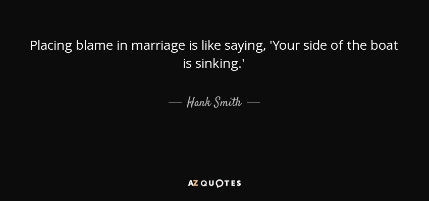 Placing blame in marriage is like saying, 'Your side of the boat is sinking.' - Hank Smith