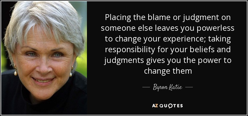 Placing the blame or judgment on someone else leaves you powerless to change your experience; taking responsibility for your beliefs and judgments gives you the power to change them - Byron Katie