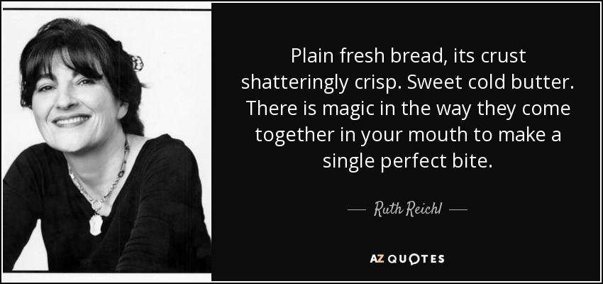 Plain fresh bread, its crust shatteringly crisp. Sweet cold butter. There is magic in the way they come together in your mouth to make a single perfect bite. - Ruth Reichl