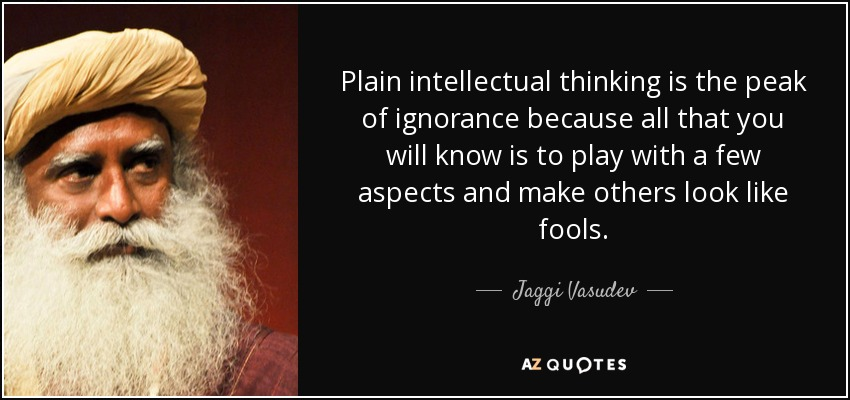 Plain intellectual thinking is the peak of ignorance because all that you will know is to play with a few aspects and make others look like fools. - Jaggi Vasudev