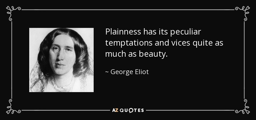 Plainness has its peculiar temptations and vices quite as much as beauty. - George Eliot