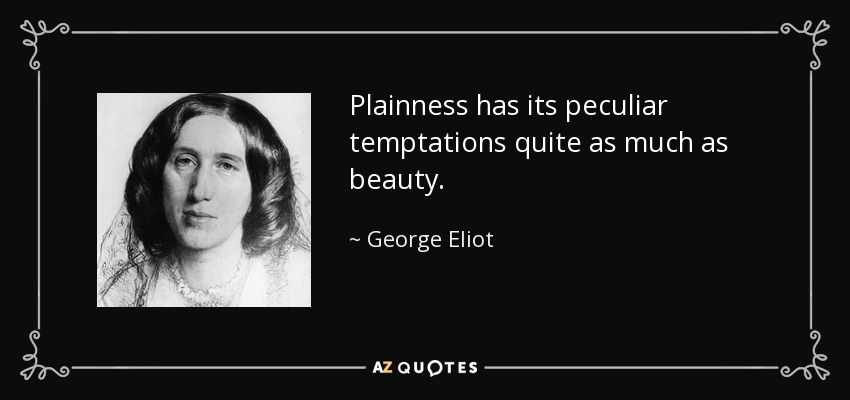 Plainness has its peculiar temptations quite as much as beauty. - George Eliot