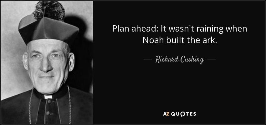 Plan ahead: It wasn't raining when Noah built the ark. - Richard Cushing