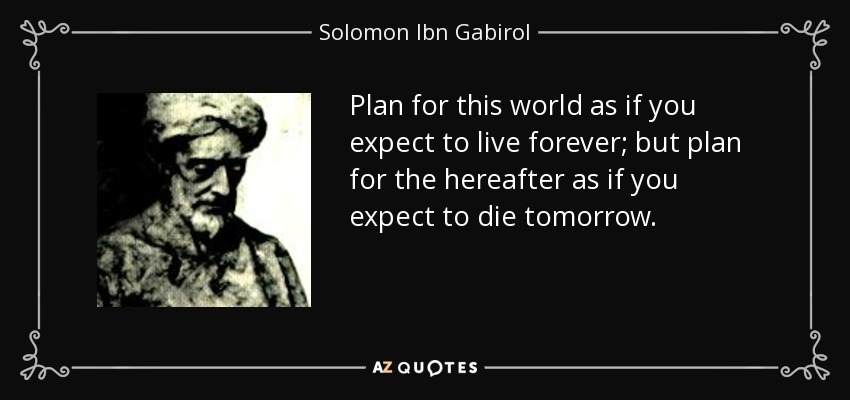 Plan for this world as if you expect to live forever; but plan for the hereafter as if you expect to die tomorrow. - Solomon Ibn Gabirol