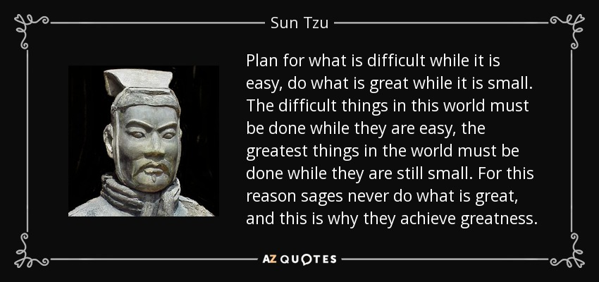 Plan for what is difficult while it is easy, do what is great while it is small. The difficult things in this world must be done while they are easy, the greatest things in the world must be done while they are still small. For this reason sages never do what is great, and this is why they achieve greatness. - Sun Tzu