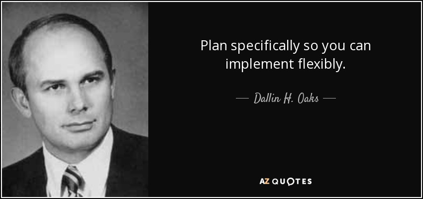 Plan specifically so you can implement flexibly. - Dallin H. Oaks