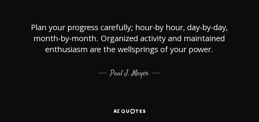 Plan your progress carefully; hour-by hour, day-by-day, month-by-month. Organized activity and maintained enthusiasm are the wellsprings of your power. - Paul J. Meyer