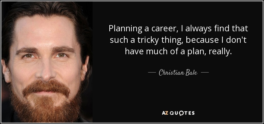 Planning a career, I always find that such a tricky thing, because I don't have much of a plan, really. - Christian Bale